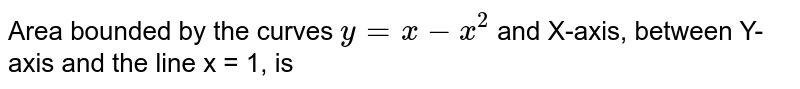 Area bounded by the curves `y = x-x^(2)` and X-axis, between Y-axis and the line x = 1, is