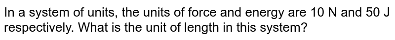 In a system of units, the units of force and energy are 10 N and 50 J respectively. What is the unit of length in this system?