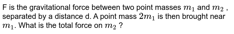 F is the gravitational force between two point masses `m_(1)` and `m_(2)` , separated by a distance d. A point mass `2m_(1)` is then brought near `m_(1)`. What is the total force on `m_(2)` ?