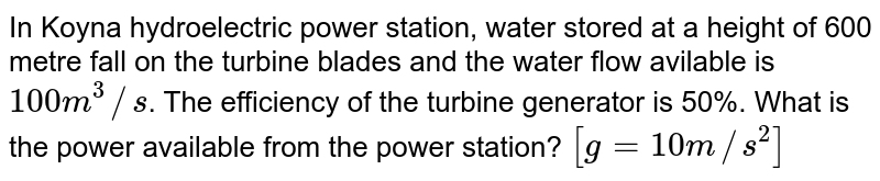 In Koyna hydroelectric power station, water stored at a height of 600 metre fall on the turbine blades and the water flow avilable is `100 m^(3)//s`. The efficiency of the turbine generator is 50%. What is the power available from the power station? `[g=10 m//s^(2)]`