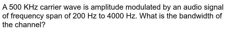 A 500 KHz carrier wave is amplitude modulated by an audio signal of frequency span of 200 Hz to 4000 Hz. What is the bandwidth of the channel?