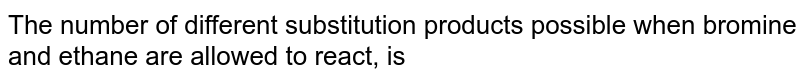 The number of different substitution products possible when bromine and ethane are allowed to react, is