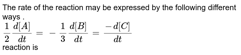 The  rate  of the  reaction   may be  expressed  by the  following  different ways  . <br> `(1)/(2)  (d[A])/(dt)=-(1)/(3)(d[B])/(dt)=(-d[C])/(dt)`<br> reaction  is