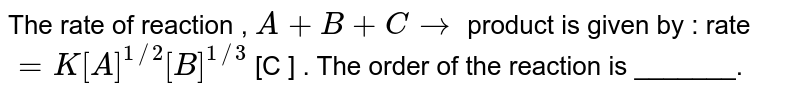 The rate  of reaction  `A+B+C to`  product  is given  by  rate `=k[A]^(1//2)[B]^(1//3) [C]` . The  order  of the  respectively  . The  order  of reaction  is