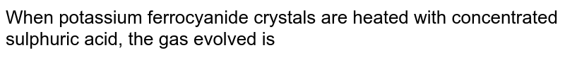 When potassium ferrocyanide crystals are heated with conc. `H_2SO_4` the gas evolved is