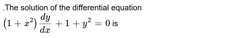.The solution of the differential equation  `(1+x^2)(dy)/(dx)+1+y^2=0` is
