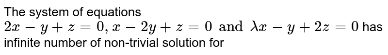 The system of equations  `2x - y + z = 0,x-2y + z = 0 and lambdax - y + 2z = 0` has infinite number of non-trivial solution for