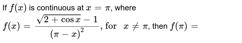 """If `f(x)` is continuous at `x = pi`, where  `f(x)=(sqrt(2+cos x)-1)/((pi-x)^(2))"""", for """" x!= pi`, then `f(pi)=`"""