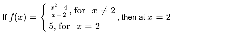 """If `f(x)= {:{((x^(2)-4)/(x-2)"""", for """" x!=2),(5"""", for """" x=2):}`, then at `x=2`"""