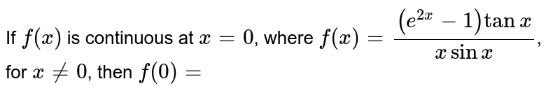 If `f(x)` is continuous at `x=0`, where  `f(x)=((e^(2x)-1)tan x)/( x sin x)`, for `x!=0`, then `f(0)=`