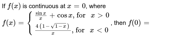 """If `f(x)` is continuous at `x=0`, where  `f(x)={((sin x)/(x)+cos x"""", for """" x gt 0),((4(1-sqrt(1-x)))/(x)"""", for """" x lt 0):}`, then `f(0)=`"""