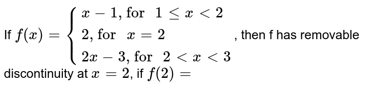 """If `f(x)={:{(x-1"""", for """" 1 le x lt 2),(2"""", for """" x=2),(2x-3"""", for """" 2 lt x lt 3):}`, then f has removable discontinuity at `x=2`, if `f(2)=`"""
