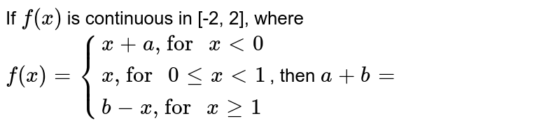 """If `f(x)` is continuous  in [-2, 2], where  `f(x)={:{(x+a"""", for """" x lt 0),(x"""", for """" 0 le x lt 1),(b-x"""", for """" x ge 1):}`, then `a+b=`"""