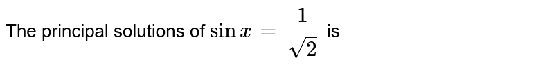 The principal solutions of `sinx=(1)/(sqrt(2))` is