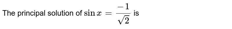The principal solution of `sinx=(-1)/(sqrt(2))` is