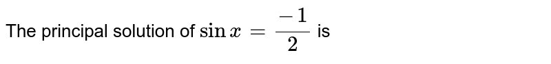 The principal solution of `sinx=(-1)/(2)` is