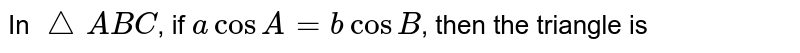 In `triangleABC`, if `acosA=bcosB`, then the triangle is