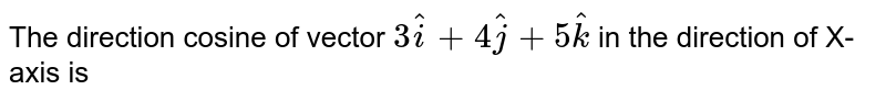 The direction cosine of vector  `3 hati+4hatj+5hatk` in the direction of X-axis is