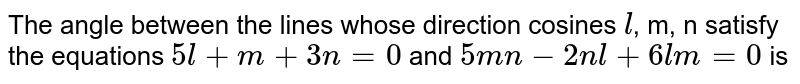 The angle between the lines whose direction  cosines `l`, m, n satisfy the equations `5l+m+3n=0`  and `5mn-2nl+6lm=0` is