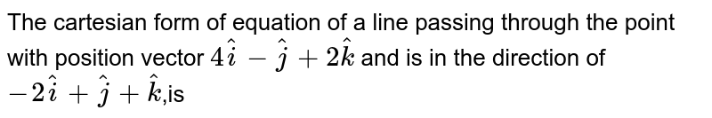 The  cartesian form of equation of a line passing through the point with position vector `4hati -hatj +2hatk`  and is in the direction of `-2hati +hatj +hatk`,is