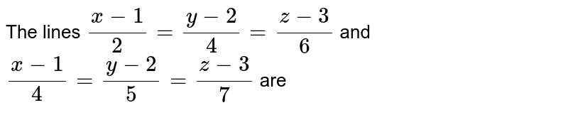The lines `(x-1)/2= (y-2)/4 = (z-3)/6` and `(x-1)/4 = (y-2)/5 = (z-3)/7` are