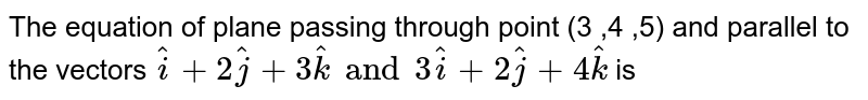 The equation of plane passing through point  (3 ,4 ,5) and parallel to the vectors  `hati+2hatj+3hatk and 3hati+2hatj+4hatk` is