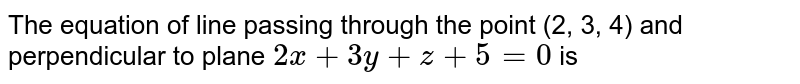 The equation of line passing through the point (2, 3, 4) and perpendicular to plane  `2x+3y+z+5=0` is
