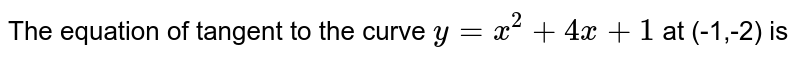 The equation of tangent to the curve `y=x^(2)+4x+1` at (-1,-2) is