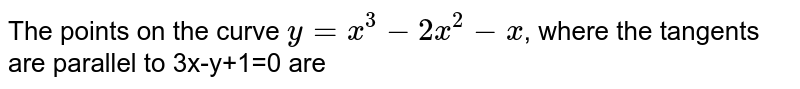 The points on the curve `y=x^(3)-2x^(2)-x`, where the tangents are parallel to 3x-y+1=0 are