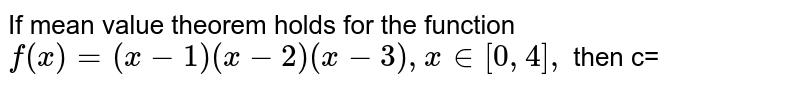 If mean value theorem holds for the function `f(x)=(x-1)(x-2)(x-3), x in [0,4],` then c=