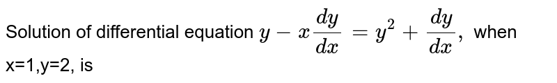 Solution of differential equation `y-x(dy)/(dx)=y^(2)+(dy)/(dx),` when x=1,y=2, is