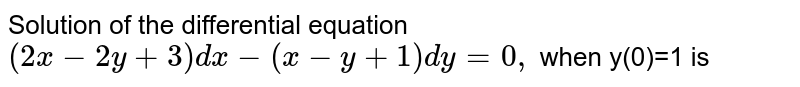 Solution of the  differential equation `(2x-2y+3)dx-(x-y+1)dy=0,` when y(0)=1 is