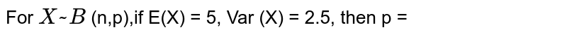 For `X ~ B` (n,p),if E(X) = 5, Var (X) = 2.5, then p =