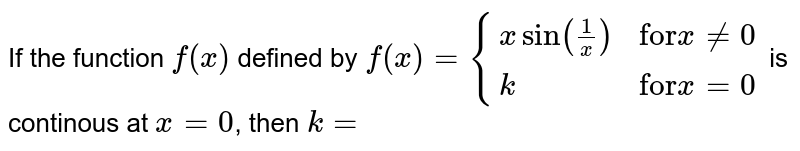 """If the function `f(x)` defined by `f(x)={:{(xsin((1)/(x)),""""for""""xne0),(k,""""for""""x=0):}` is continous at `x=0`, then `k=`"""