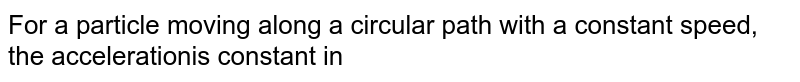 For a particle moving along a circular path with a constant speed, the accelerationis constant in