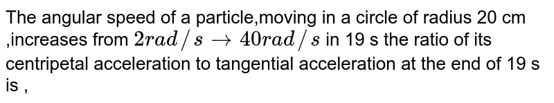 The angular speed of a particle,moving in a circle of radius 20 cm ,increases from ` 2 rad //s to 40 rad//s` in  19 s the ratio of its centripetal acceleration to tangential acceleration at the end of 19 s is ,