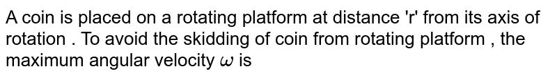 A coin is placed on a rotating platform at distance 'r' from its axis of rotation . To avoid the skidding of coin from rotating platform , the maximum angular velocity `omega ` is