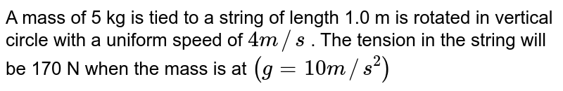A mass of 5 kg is tied to a string of length 1.0 m is rotated in vertical circle with a uniform speed of `4 m//s` . The tension in the string will be 170 N when the mass is at `(g=10 m//s^(2))`