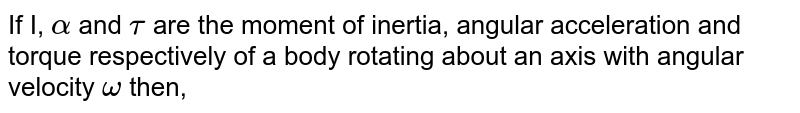 If I, `alpha` and `tau` are the moment of inertia, angular acceleration and torque respectively of a body rotating about an axis with angular velocity `omega` then,