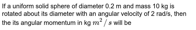 If a uniform solid sphere of diameter 0.2 m and mass 10 kg is rotated about its diameter with an angular velocity of 2 rad/s, then the its angular momentum in kg `m^(2)//s` will be