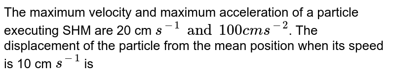 The maximum velocity and maximum acceleration of a particle executing SHM are 20 cm `s^(-1) and 100 cm s^(-2)`. The displacement of the particle from the mean position when its speed is 10 cm `s^(-1)` is