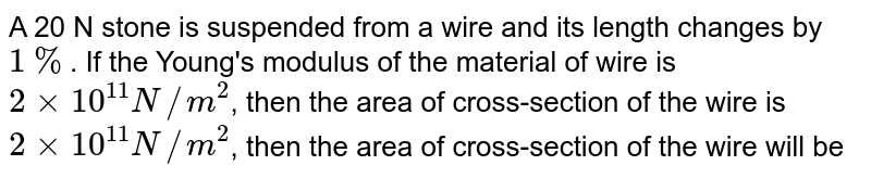 A 20 N stone is suspended from a wire and its length  changes by `1%`. If the Young's modulus of the material of wire is `2xx10^(11)N//m^(2)`, then the area of cross-section of the wire is  `2xx10^(11)N//m^(2)`, then the area of cross-section of the wire will be