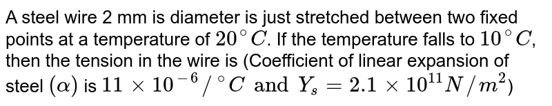"""A steel wire 2 mm is diameter is just stretched between two fixed points at a temperature of `20^(@)C`. If the temperature falls to `10^(@)C`, then the tension in the wire is (Coefficient of linear expansion of steel `(alpha)` is `11xx10^(-6)//""""""""^(@)C and Y_(s)=2.1xx10^(11)N//m^(2)`)"""