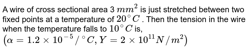 """A wire of cross sectional area 3 `mm^(2)` is just stretched between two fixed points  at a temperature of `20^(@)C` . Then the tension in the wire  when the temperature falls to `10^(@)C` is,  <br> `(alpha =1.2 xx 10^(-5) //""""""""^(@)C, Y=2xx10^(11) N//m^(2))`"""