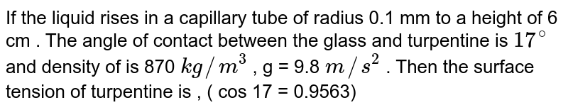 If the liquid rises in a capillary tube of radius 0.1 mm to a height of 6 cm . The angle of contact between the  glass and turpentine is `17^(@)`  and density  of is 870 `kg//m^(3)`  , g = 9.8 `m//s^(2)`   . Then the surface tension of turpentine is ,  ( cos 17 = 0.9563)