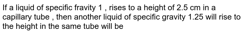 If a liquid of specific  fravity 1 , rises to a height of 2.5 cm in a capillary tube , then another liquid of specific gravity 1.25 will rise to the height in the same tube will be