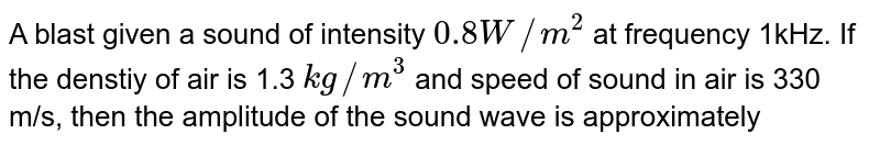 A blast given a sound of intensity `0.8 W//m^(2)` at frequency 1kHz. If the denstiy of air is 1.3 `kg//m^(3)` and speed of sound in air is 330 m/s, then the amplitude of the sound wave is approximately