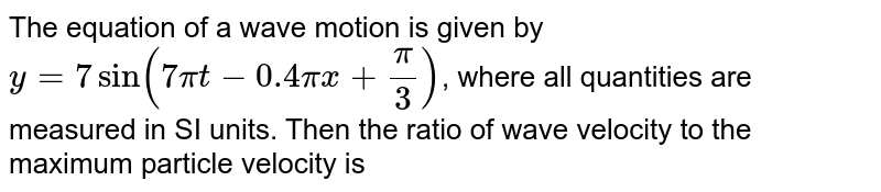 The equation of a wave motion is given by `y  = 7 sin(7pi t - 0.4 pi x + (pi)/(3))`, where all quantities are measured in SI units. Then the ratio of wave velocity to the maximum particle velocity is