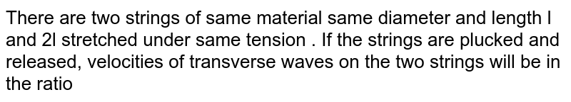 There are two strings of same material same diameter and length l and 2l stretched under same tension . If the strings are plucked and released, velocities of transverse waves on the two strings will be in the ratio