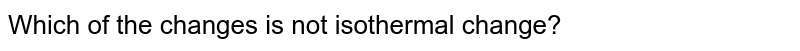 Which of the changes is not isothermal change?